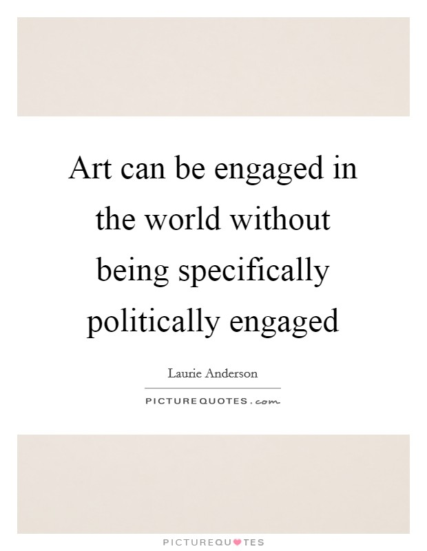 Art can be engaged in the world without being specifically politically engaged Picture Quote #1