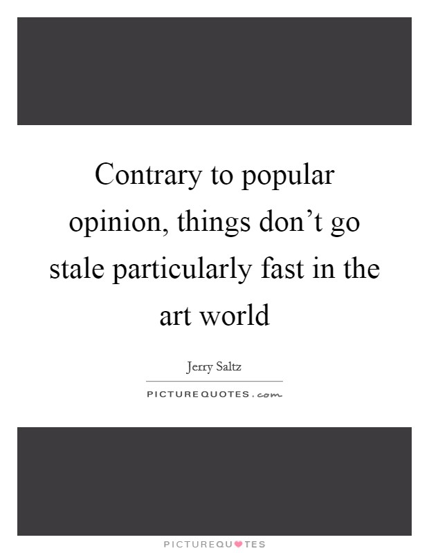 Contrary to popular opinion, things don't go stale particularly fast in the art world Picture Quote #1