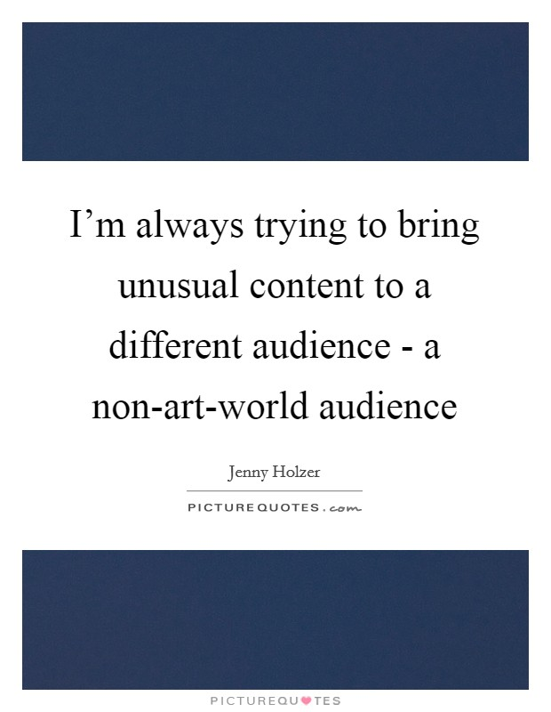 I'm always trying to bring unusual content to a different audience - a non-art-world audience Picture Quote #1