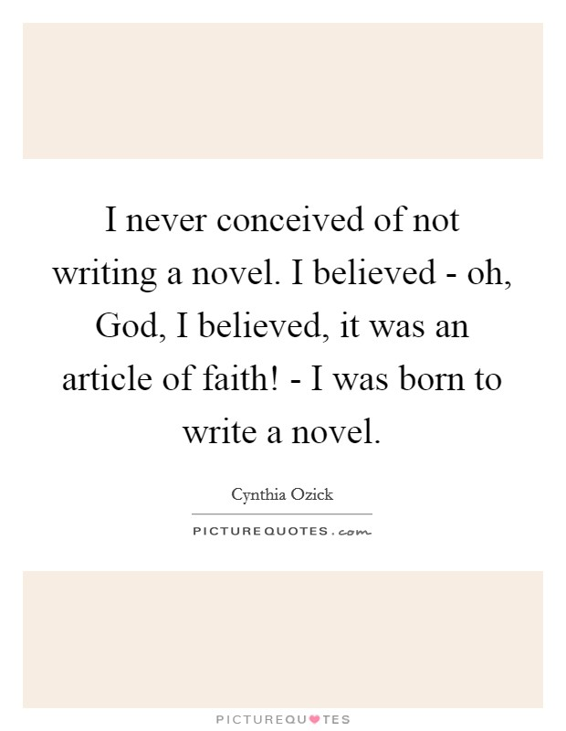 I never conceived of not writing a novel. I believed - oh, God, I believed, it was an article of faith! - I was born to write a novel Picture Quote #1