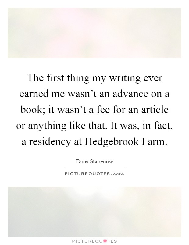 The first thing my writing ever earned me wasn't an advance on a book; it wasn't a fee for an article or anything like that. It was, in fact, a residency at Hedgebrook Farm Picture Quote #1