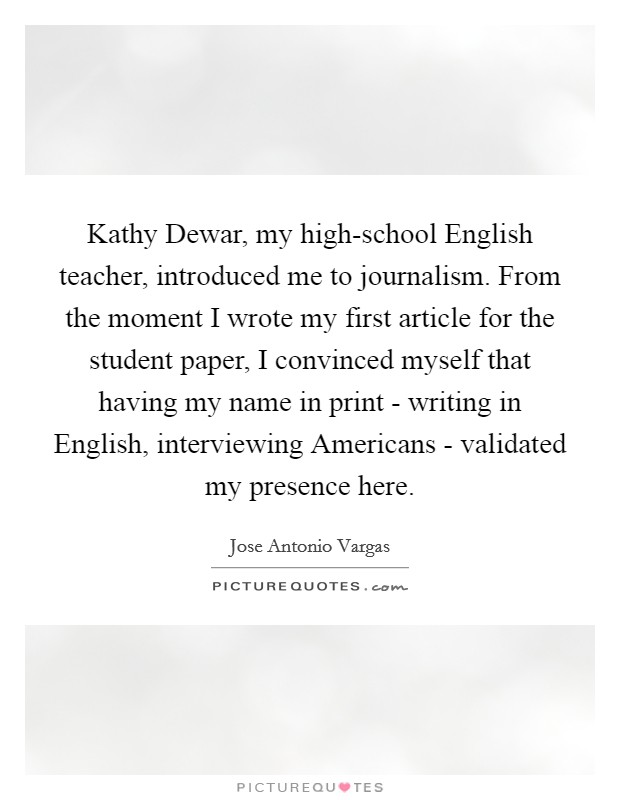 Kathy Dewar, my high-school English teacher, introduced me to journalism. From the moment I wrote my first article for the student paper, I convinced myself that having my name in print - writing in English, interviewing Americans - validated my presence here Picture Quote #1