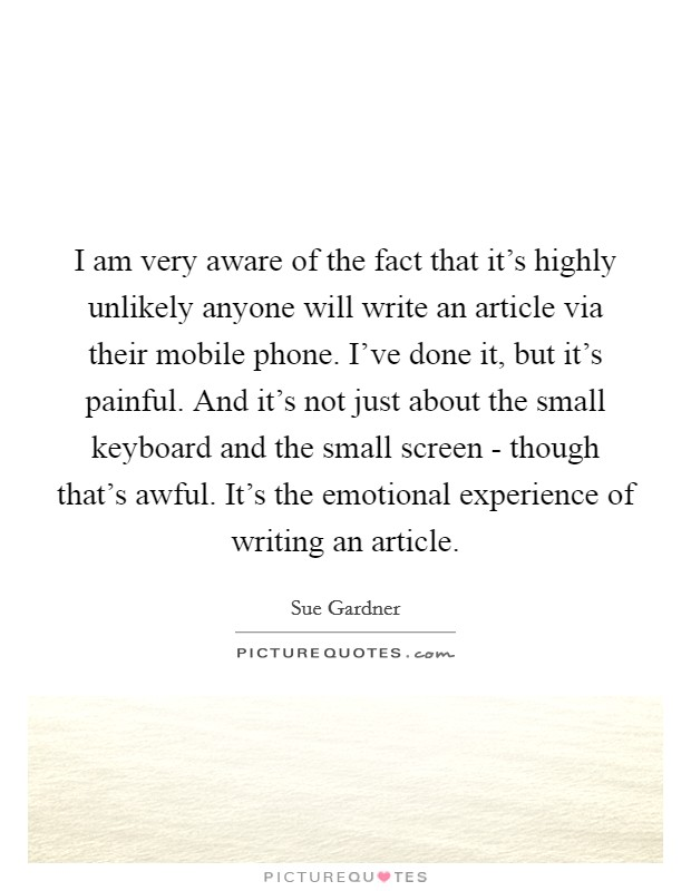 I am very aware of the fact that it's highly unlikely anyone will write an article via their mobile phone. I've done it, but it's painful. And it's not just about the small keyboard and the small screen - though that's awful. It's the emotional experience of writing an article Picture Quote #1
