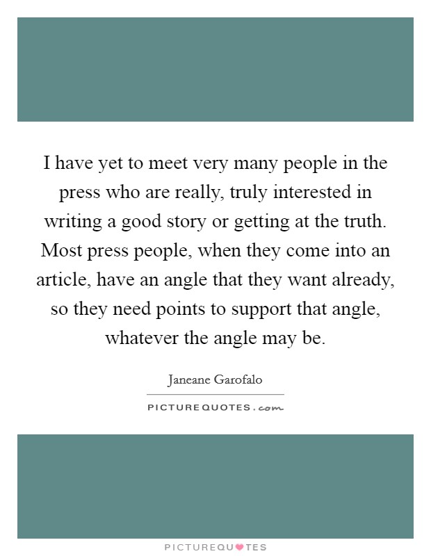 I have yet to meet very many people in the press who are really, truly interested in writing a good story or getting at the truth. Most press people, when they come into an article, have an angle that they want already, so they need points to support that angle, whatever the angle may be Picture Quote #1
