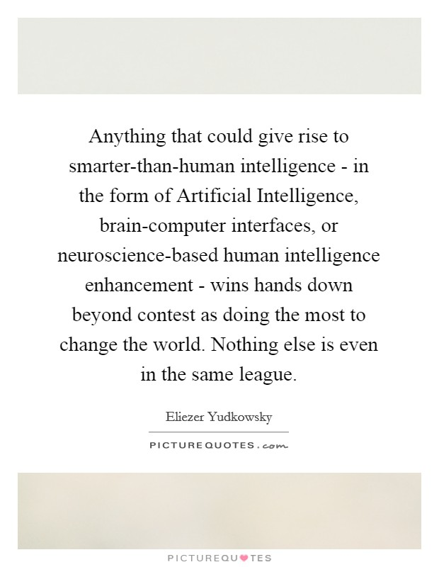 Anything that could give rise to smarter-than-human intelligence - in the form of Artificial Intelligence, brain-computer interfaces, or neuroscience-based human intelligence enhancement - wins hands down beyond contest as doing the most to change the world. Nothing else is even in the same league Picture Quote #1