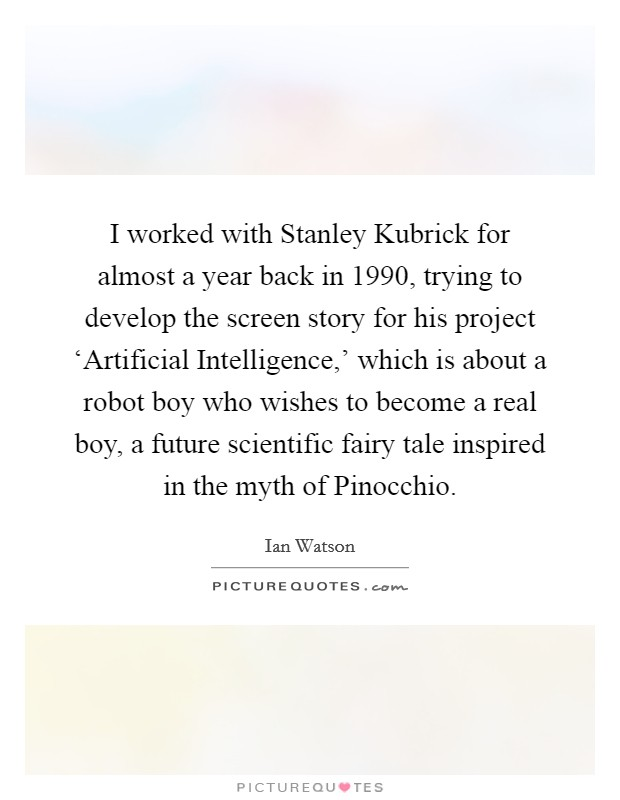 I worked with Stanley Kubrick for almost a year back in 1990, trying to develop the screen story for his project 'Artificial Intelligence,' which is about a robot boy who wishes to become a real boy, a future scientific fairy tale inspired in the myth of Pinocchio Picture Quote #1