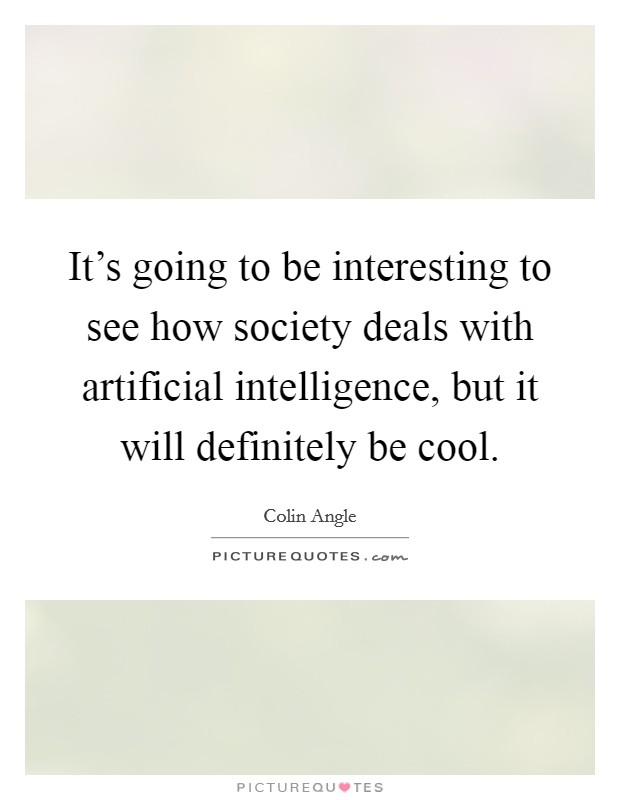 It's going to be interesting to see how society deals with artificial intelligence, but it will definitely be cool Picture Quote #1
