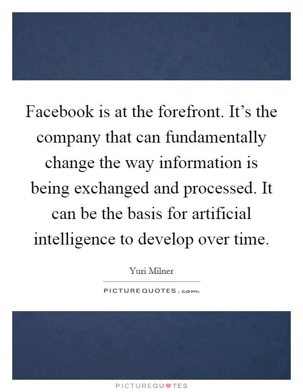 Facebook is at the forefront. It's the company that can fundamentally change the way information is being exchanged and processed. It can be the basis for artificial intelligence to develop over time. Picture Quote #1