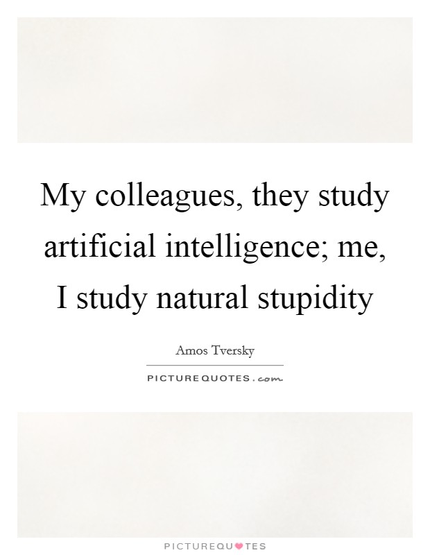 My colleagues, they study artificial intelligence; me, I study natural stupidity Picture Quote #1