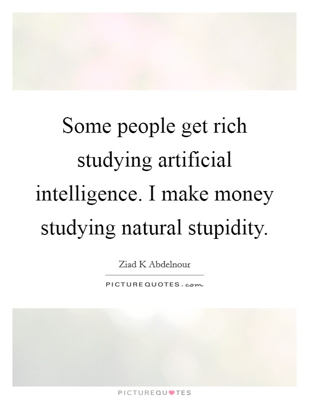 Some people get rich studying artificial intelligence. I make money studying natural stupidity Picture Quote #1