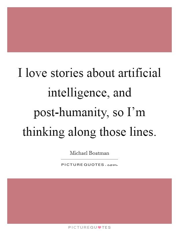 I love stories about artificial intelligence, and post-humanity, so I'm thinking along those lines Picture Quote #1