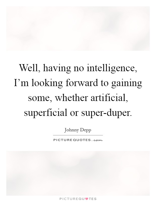 Well, having no intelligence, I'm looking forward to gaining some, whether artificial, superficial or super-duper Picture Quote #1