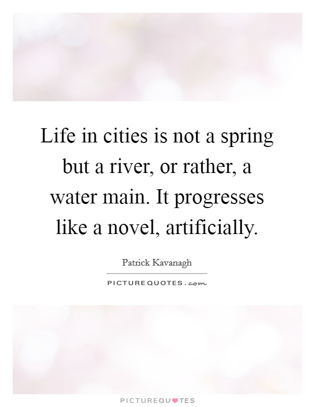 Life in cities is not a spring but a river, or rather, a water main. It progresses like a novel, artificially. Picture Quote #1
