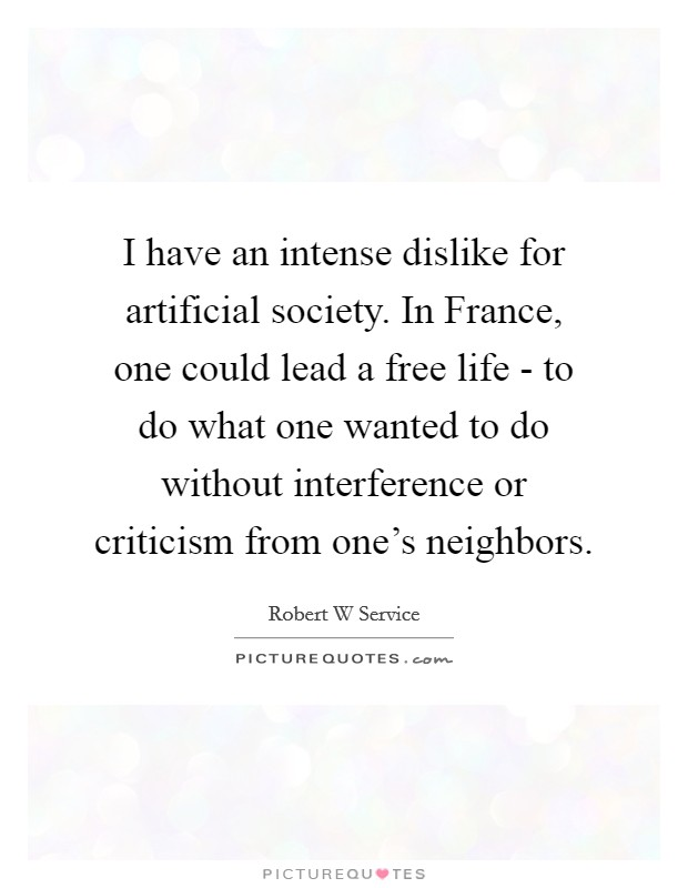 I have an intense dislike for artificial society. In France, one could lead a free life - to do what one wanted to do without interference or criticism from one's neighbors Picture Quote #1