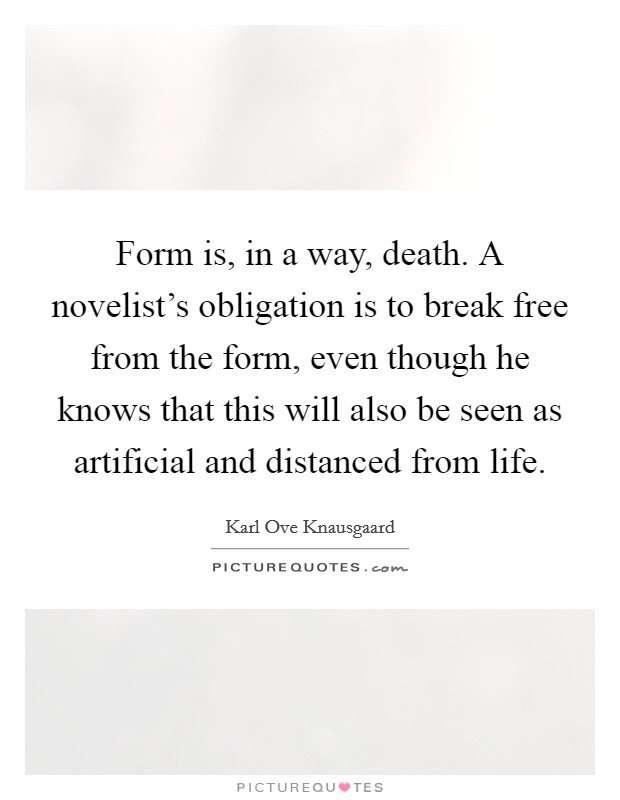 Form is, in a way, death. A novelist's obligation is to break free from the form, even though he knows that this will also be seen as artificial and distanced from life Picture Quote #1