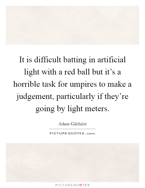 It is difficult batting in artificial light with a red ball but it's a horrible task for umpires to make a judgement, particularly if they're going by light meters Picture Quote #1