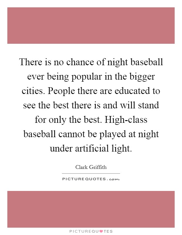 There is no chance of night baseball ever being popular in the bigger cities. People there are educated to see the best there is and will stand for only the best. High-class baseball cannot be played at night under artificial light Picture Quote #1