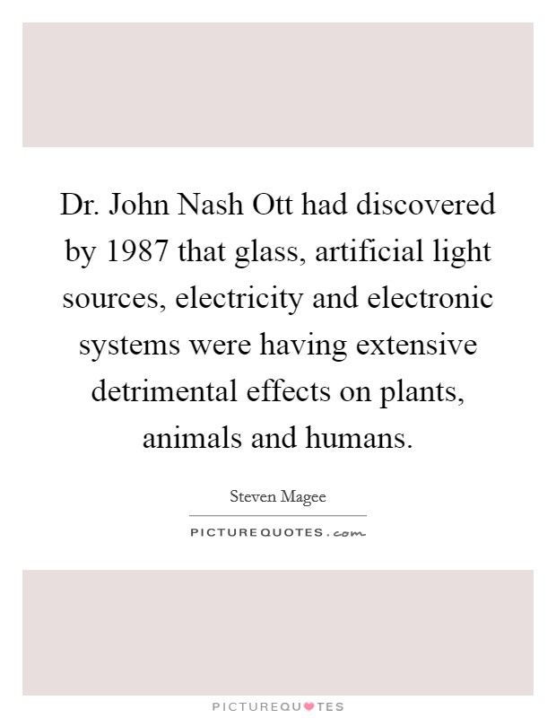 Dr. John Nash Ott had discovered by 1987 that glass, artificial light sources, electricity and electronic systems were having extensive detrimental effects on plants, animals and humans Picture Quote #1