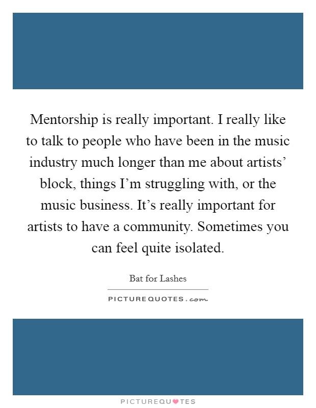 Mentorship is really important. I really like to talk to people who have been in the music industry much longer than me about artists' block, things I'm struggling with, or the music business. It's really important for artists to have a community. Sometimes you can feel quite isolated Picture Quote #1