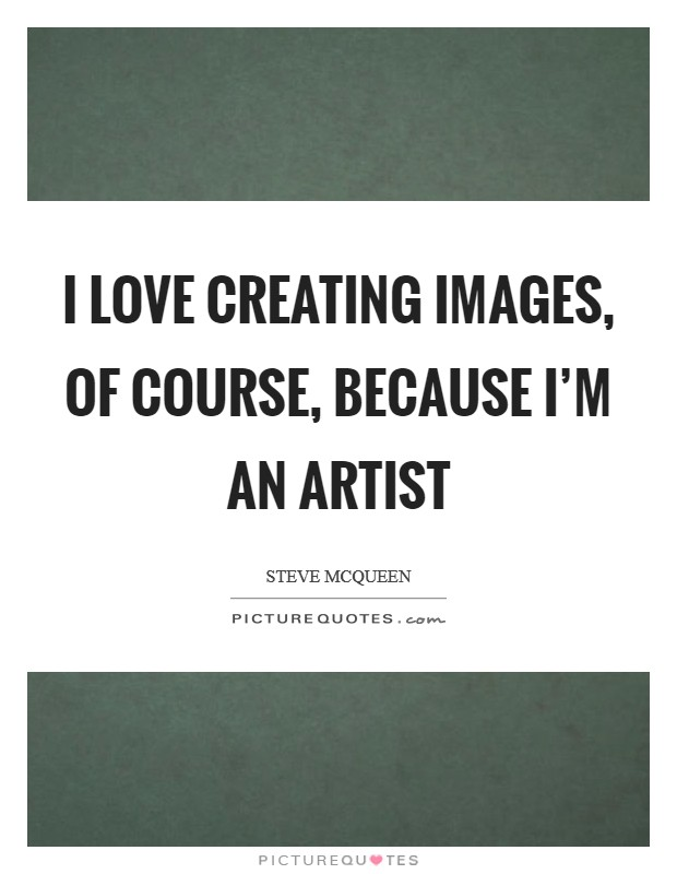 I love creating images, of course, because I'm an artist Picture Quote #1
