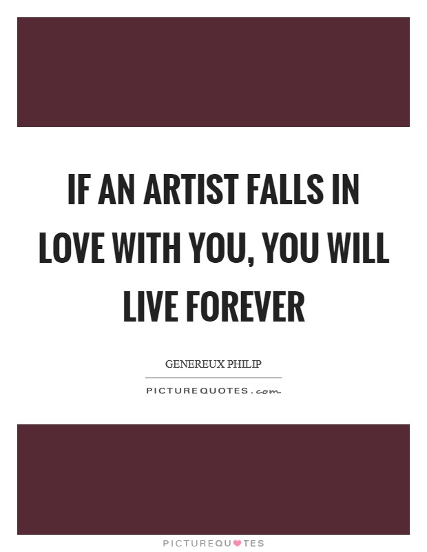 If an Artist falls in love with you, you will live forever Picture Quote #1