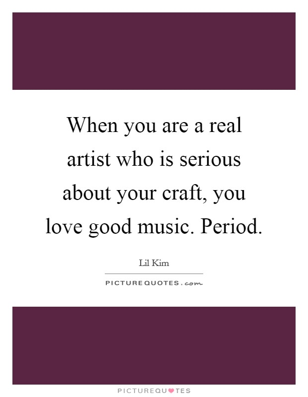 When you are a real artist who is serious about your craft, you love good music. Period. Picture Quote #1