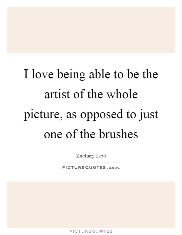 I love being able to be the artist of the whole picture, as opposed to just one of the brushes Picture Quote #1