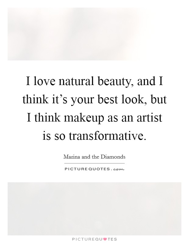 I love natural beauty, and I think it's your best look, but I think makeup as an artist is so transformative Picture Quote #1