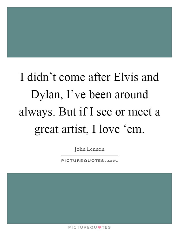 I didn't come after Elvis and Dylan, I've been around always. But if I see or meet a great artist, I love 'em Picture Quote #1