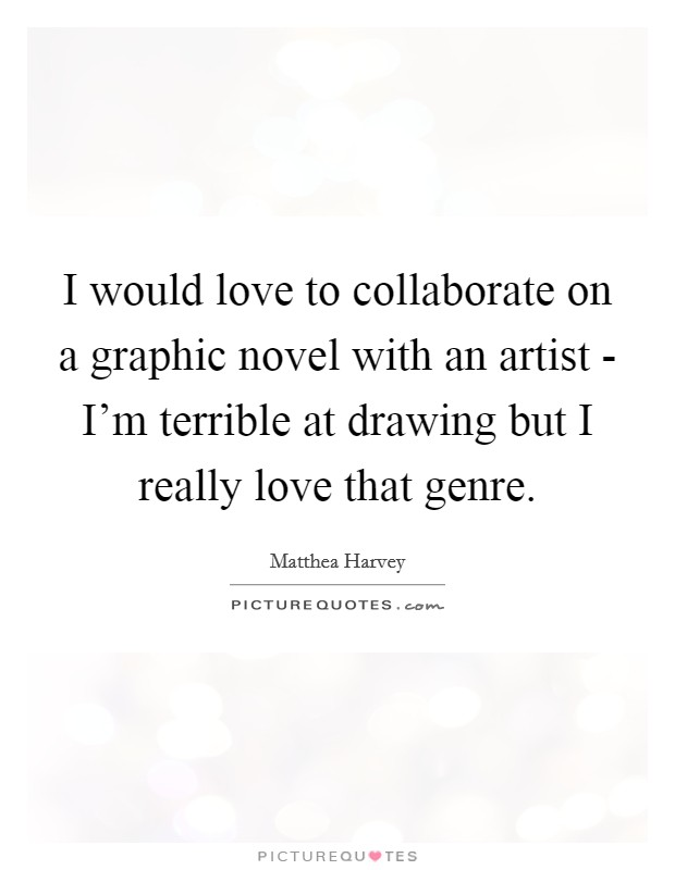 I would love to collaborate on a graphic novel with an artist - I'm terrible at drawing but I really love that genre. Picture Quote #1