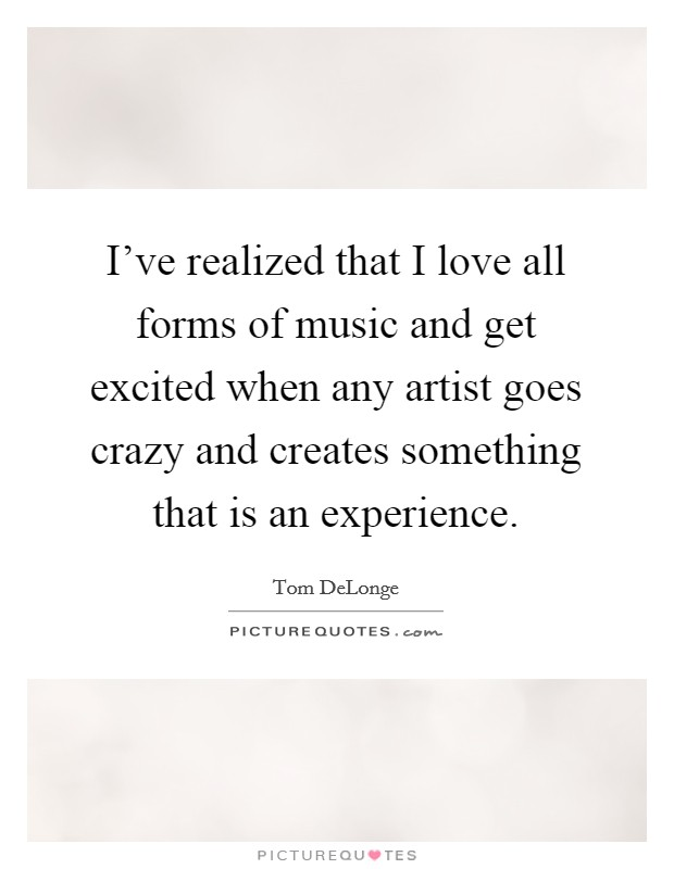I've realized that I love all forms of music and get excited when any artist goes crazy and creates something that is an experience Picture Quote #1