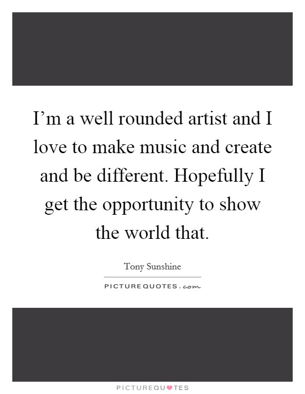 I'm a well rounded artist and I love to make music and create and be different. Hopefully I get the opportunity to show the world that Picture Quote #1