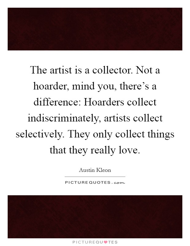 The artist is a collector. Not a hoarder, mind you, there's a difference: Hoarders collect indiscriminately, artists collect selectively. They only collect things that they really love. Picture Quote #1