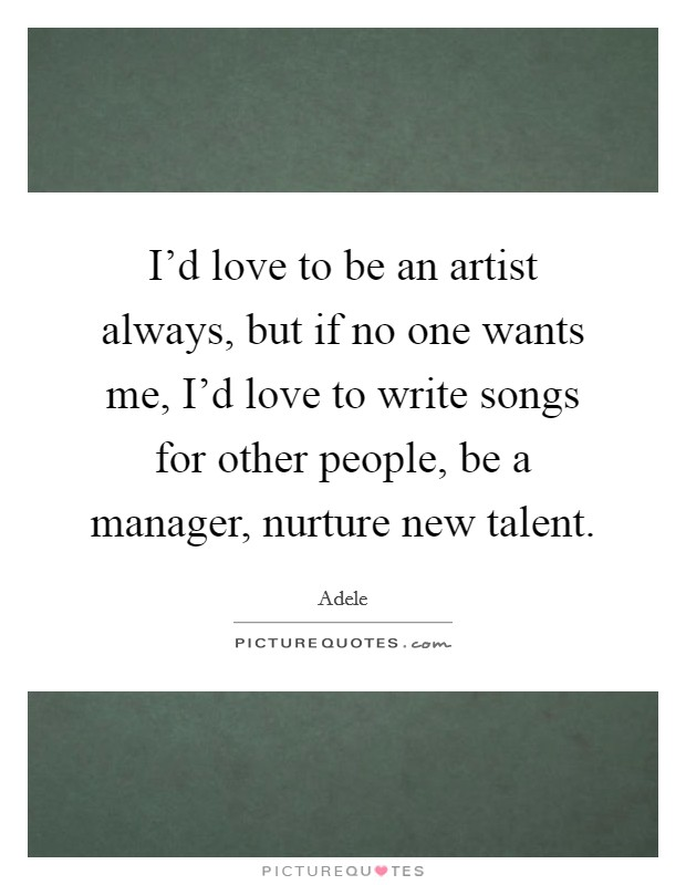 I'd love to be an artist always, but if no one wants me, I'd love to write songs for other people, be a manager, nurture new talent Picture Quote #1