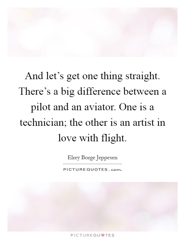 And let's get one thing straight. There's a big difference between a pilot and an aviator. One is a technician; the other is an artist in love with flight Picture Quote #1