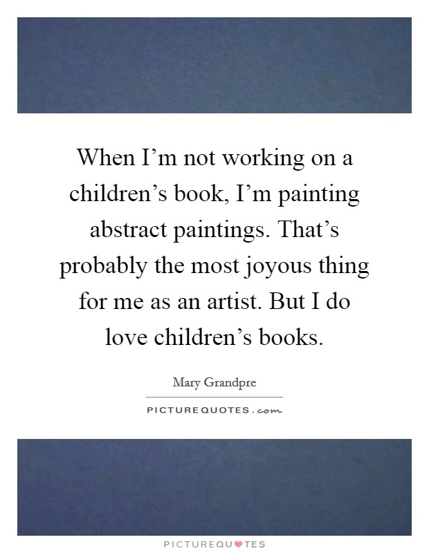 When I'm not working on a children's book, I'm painting abstract paintings. That's probably the most joyous thing for me as an artist. But I do love children's books. Picture Quote #1
