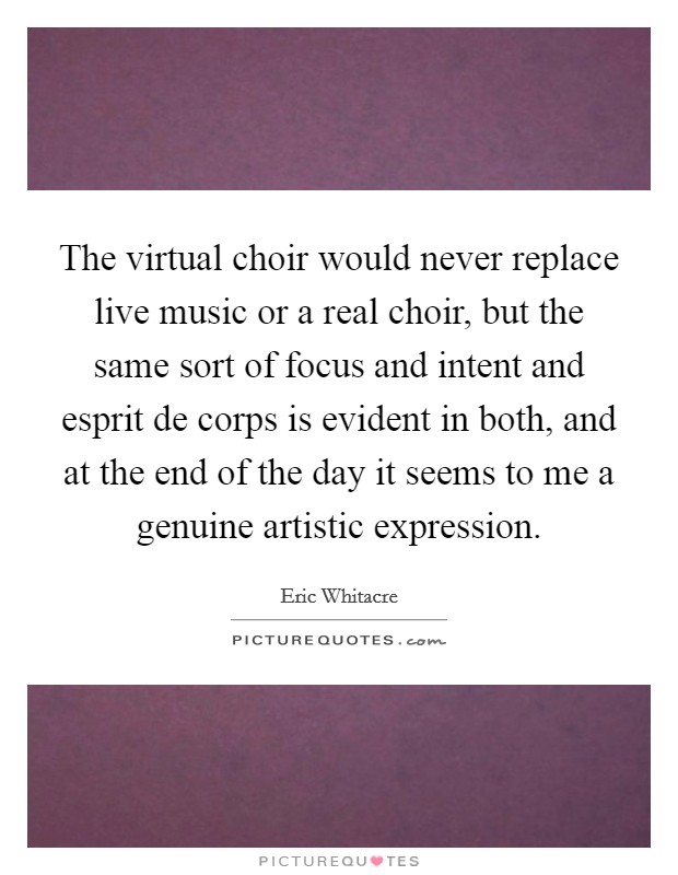 The virtual choir would never replace live music or a real choir, but the same sort of focus and intent and esprit de corps is evident in both, and at the end of the day it seems to me a genuine artistic expression. Picture Quote #1