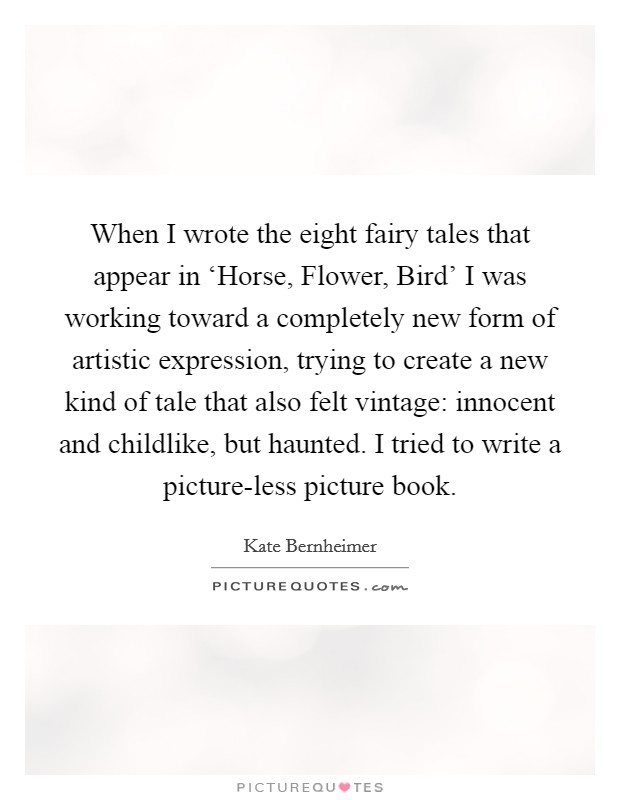 When I wrote the eight fairy tales that appear in 'Horse, Flower, Bird' I was working toward a completely new form of artistic expression, trying to create a new kind of tale that also felt vintage: innocent and childlike, but haunted. I tried to write a picture-less picture book Picture Quote #1