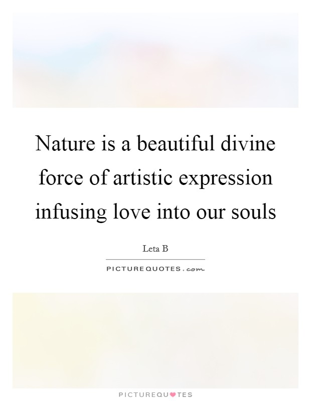 Nature is a beautiful divine force of artistic expression infusing love into our souls Picture Quote #1