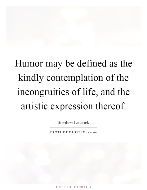 Humor may be defined as the kindly contemplation of the incongruities of life, and the artistic expression thereof Picture Quote #1
