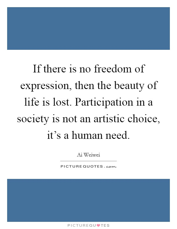 If there is no freedom of expression, then the beauty of life is lost. Participation in a society is not an artistic choice, it's a human need Picture Quote #1