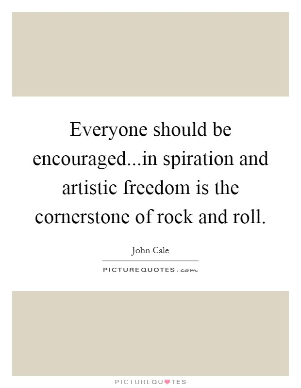 Everyone should be encouraged...in spiration and artistic freedom is the cornerstone of rock and roll. Picture Quote #1