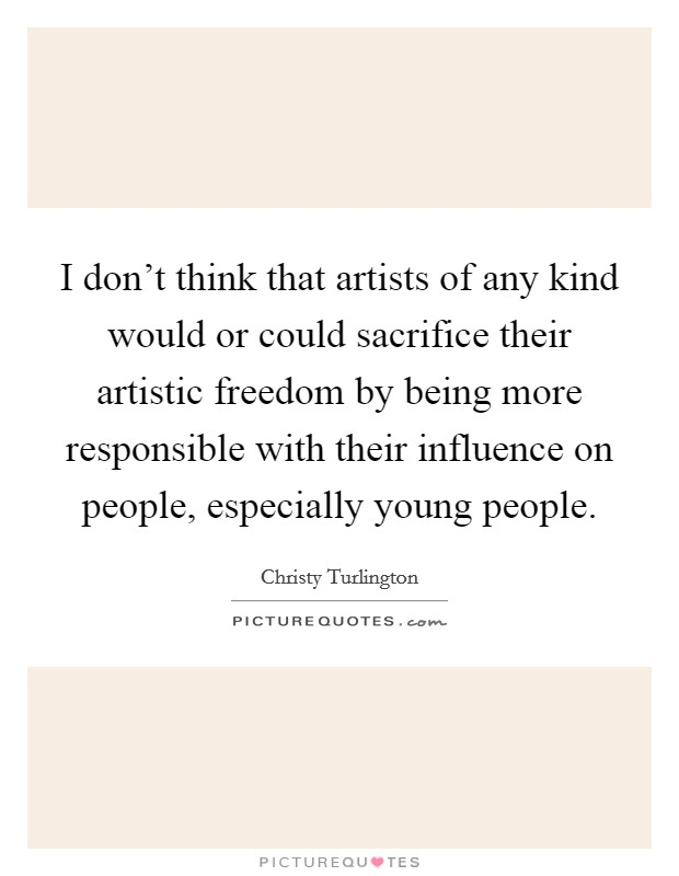 I don't think that artists of any kind would or could sacrifice their artistic freedom by being more responsible with their influence on people, especially young people Picture Quote #1