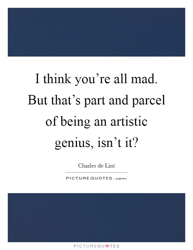 I think you're all mad. But that's part and parcel of being an artistic genius, isn't it? Picture Quote #1
