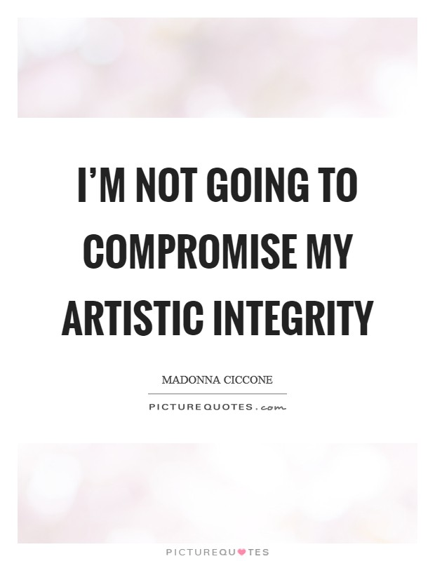 I'm not going to compromise my artistic integrity Picture Quote #1