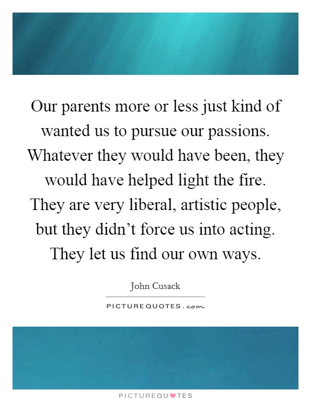 Our parents more or less just kind of wanted us to pursue our passions. Whatever they would have been, they would have helped light the fire. They are very liberal, artistic people, but they didn't force us into acting. They let us find our own ways Picture Quote #1