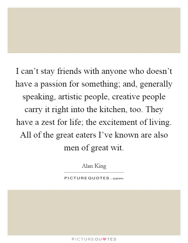 I can't stay friends with anyone who doesn't have a passion for something; and, generally speaking, artistic people, creative people carry it right into the kitchen, too. They have a zest for life; the excitement of living. All of the great eaters I've known are also men of great wit Picture Quote #1