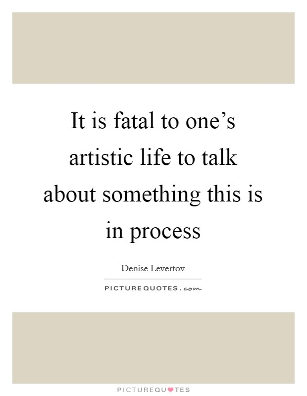 It is fatal to one's artistic life to talk about something this is in process Picture Quote #1
