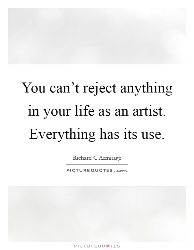 You can't reject anything in your life as an artist. Everything has its use Picture Quote #1
