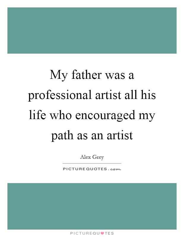My father was a professional artist all his life who encouraged my path as an artist Picture Quote #1